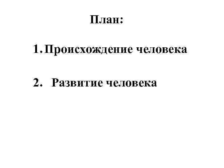 План: 1. Происхождение человека 2. Развитие человека