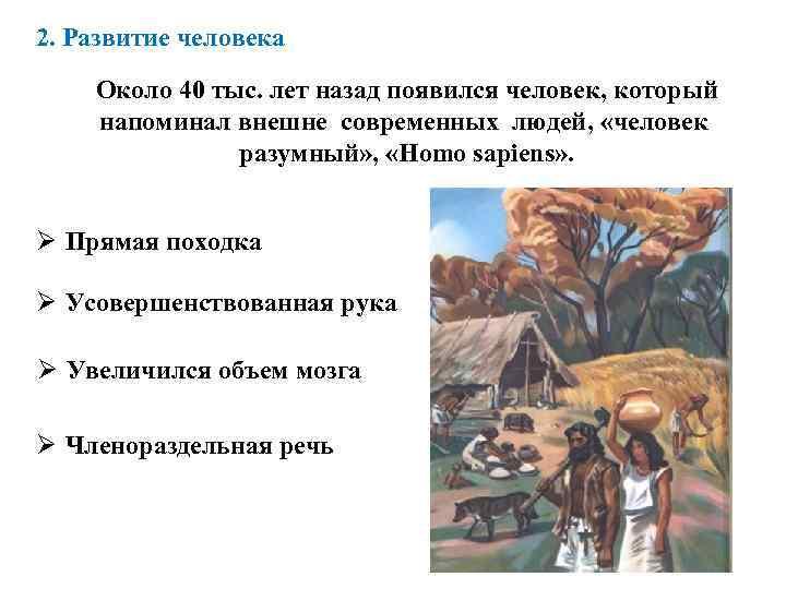 2. Развитие человека Около 40 тыс. лет назад появился человек, который напоминал внешне современных
