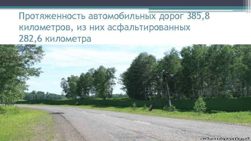 Протяженность автомобильных дорог 385, 8 километров, из них асфальтированных 282, 6 километра
