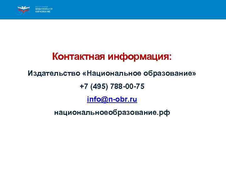 Контактная информация: Издательство «Национальное образование» +7 (495) 788 -00 -75 info@n-obr. ru национальноеобразование. рф