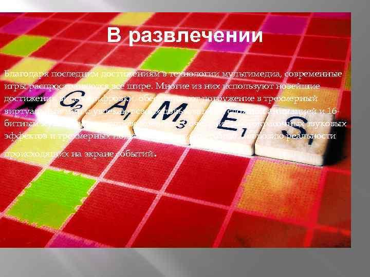 В развлечении Благодаря последним достижениям в технологии мультимедиа, современные игры распространяются все шире. Многие