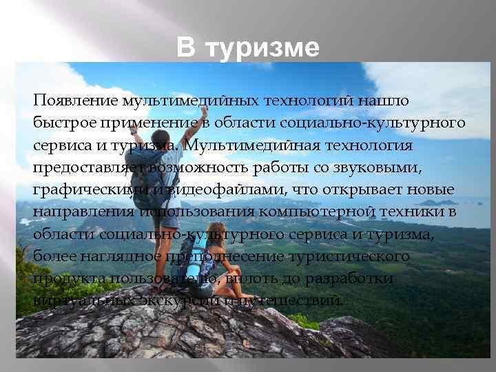 В туризме Появление мультимедийных технологий нашло быстрое применение в области социально-культурного сервиса и туризма.