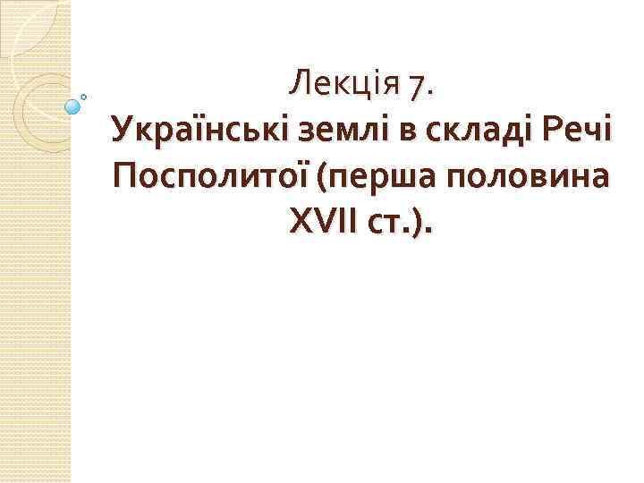 Лекція 7. Українські землі в складі Речі Посполитої (перша половина ХVІІ ст. ).