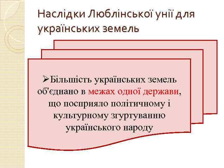 Наслідки Люблінської унії для українських земель ØБільшість українських земель об'єднано в межах одної держави,