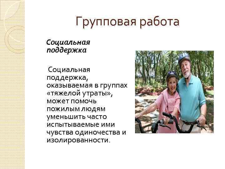 Групповая работа Социальная поддержка, оказываемая в группах «тяжелой утраты» , может помочь пожилым людям