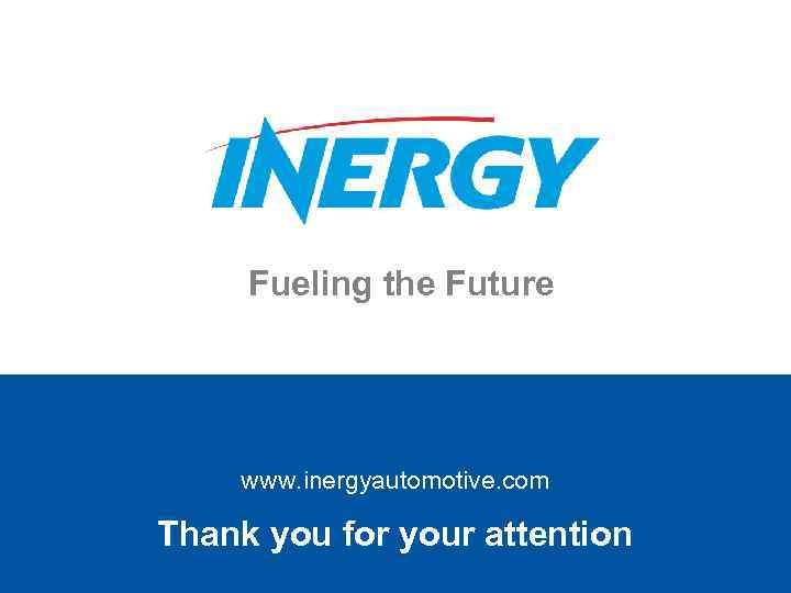 Fueling the Future www. inergyautomotive. com Thank you for your attention