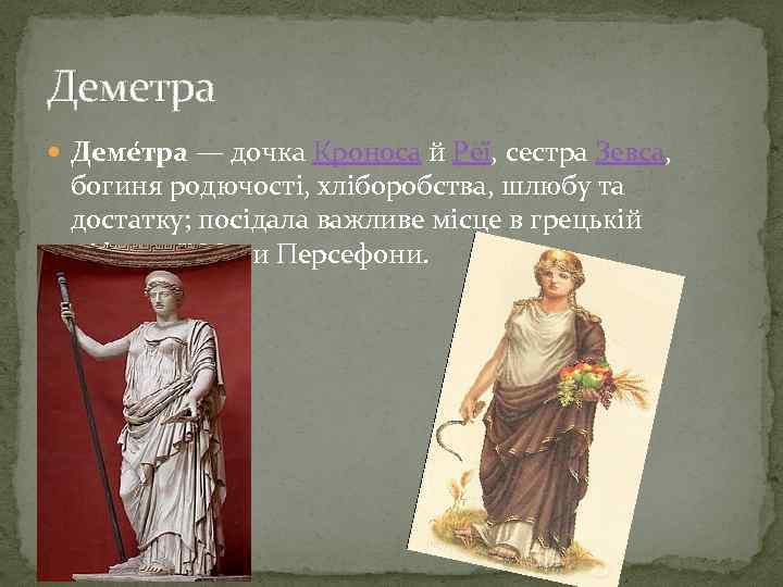 Деметра Деме тра — дочка Кроноса й Реї, сестра Зевса, богиня родючості, хліборобства, шлюбу