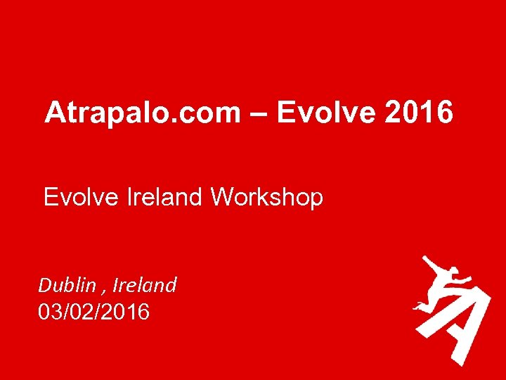 Atrapalo. com – Evolve 2016 Evolve Ireland Workshop Dublin , Ireland 03/02/2016