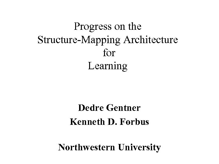 Progress on the Structure-Mapping Architecture for Learning Dedre Gentner Kenneth D. Forbus Northwestern University