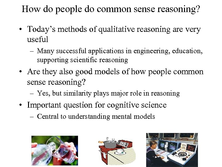 How do people do common sense reasoning? • Today's methods of qualitative reasoning are