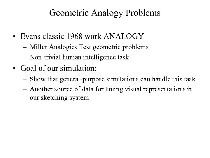 Geometric Analogy Problems • Evans classic 1968 work ANALOGY – Miller Analogies Test geometric