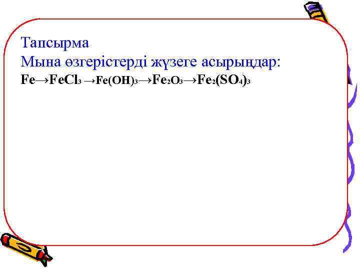 Тапсырма Мына өзгерістерді жүзеге асырыңдар: Fe→Fe. Cl 3 →Fe(OH)3→Fe 2 O 3→Fe 2(SO 4)3