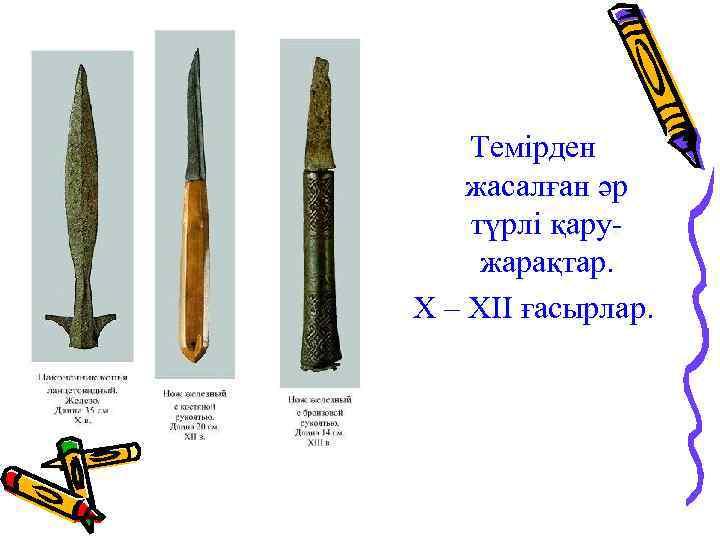 Темірден жасалған әр түрлі қаружарақтар. Х – ХІІ ғасырлар.