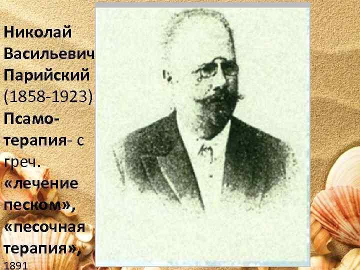 Николай Васильевич Парийский (1858 -1923) Псамотерапия- с греч. «лечение песком» , «песочная терапия» ,