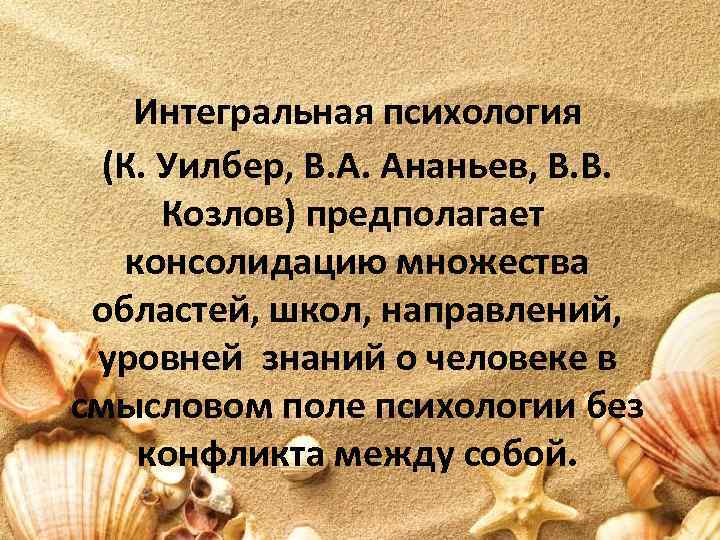 Интегральная психология (К. Уилбер, В. А. Ананьев, В. В. Козлов) предполагает консолидацию множества областей,