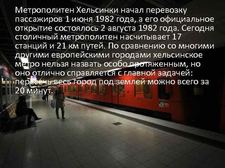 Метрополитен Хельсинки начал перевозку пассажиров 1 июня 1982 года, а его официальное открытие