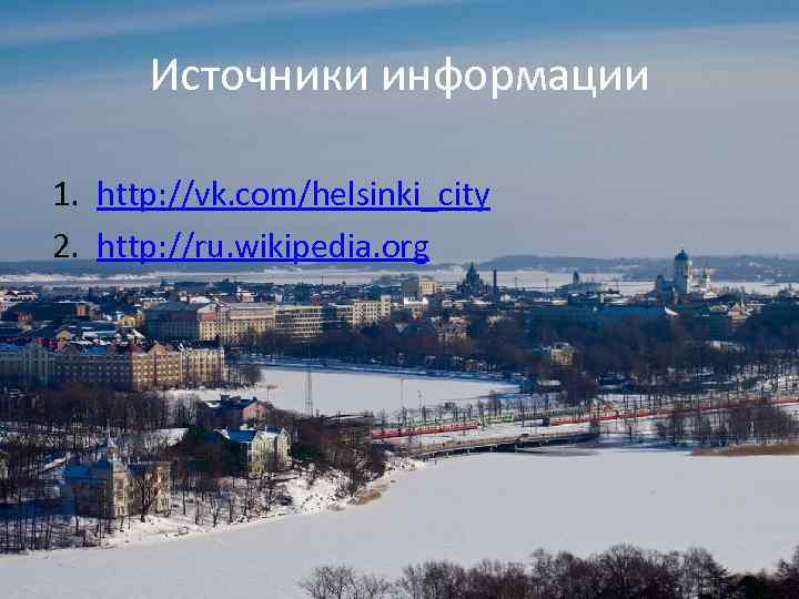 Источники информации 1. http: //vk. com/helsinki_city 2. http: //ru. wikipedia. org