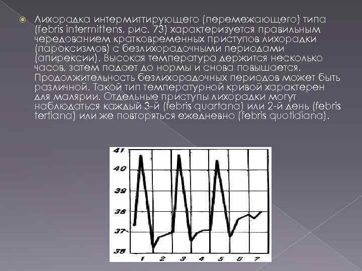 Лихорадка интермиттирующего (перемежающего) типа (febris intermittens, рис. 73) характеризуется правильным чередованием кратковременных приступов