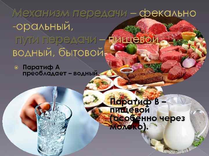 Механизм передачи – фекально оральный, пути передачи – пищевой, водный, бытовой. Паратиф А преобладает