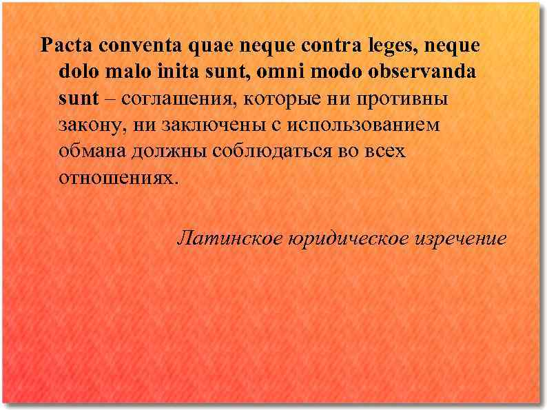 Pacta conventa quae neque contra leges, neque dolo malo inita sunt, omni modo observanda