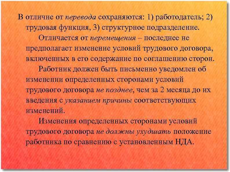 В отличие от перевода сохраняются: 1) работодатель; 2) трудовая функция, 3) структурное подразделение. Отличается