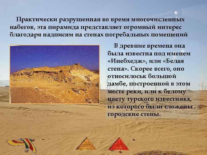 Практически разрушенная во время многочисленных набегов, эта пирамида представляет огромный интерес благодаря надписям на