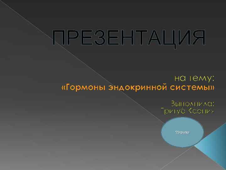 ПРЕЗЕНТАЦИЯ на тему: «Гормоны эндокринной системы» Выполнила: Тригуб Ксения 23 група
