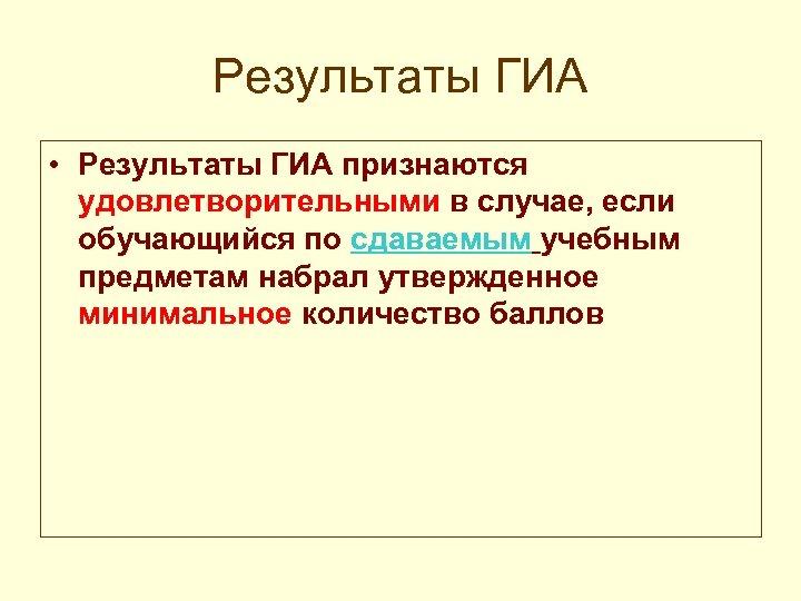 Результаты ГИА • Результаты ГИА признаются удовлетворительными в случае, если обучающийся по сдаваемым учебным