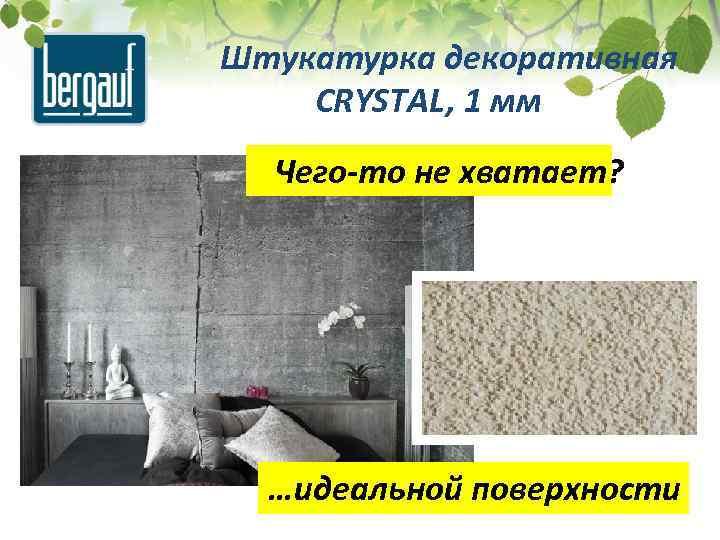 Штукатурка декоративная CRYSTAL, 1 мм Чего-то не хватает? …идеальной поверхности