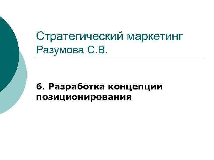 Стратегический маркетинг Разумова С. В. 6. Разработка концепции позиционирования