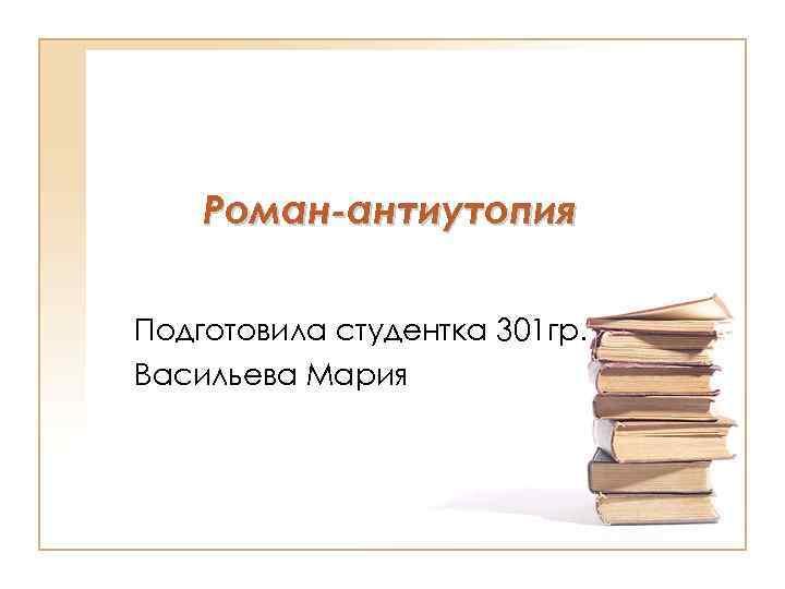 Роман-антиутопия Подготовила студентка 301 гр. Васильева Мария