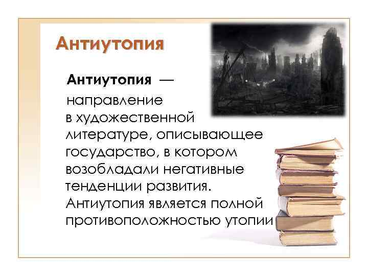 Антиутопия — направление в художественной литературе, описывающее государство, в котором возобладали негативные тенденции развития.