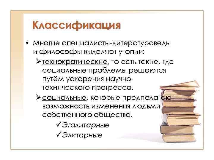 Классификация • Многие специалисты-литературоведы и философы выделяют утопии: Ø технократические, то есть такие, где