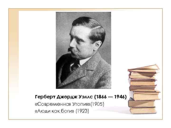Герберт Джордж Уэллс (1866 — 1946) «Современная Утопия» (1905) «Люди как боги» (1923)