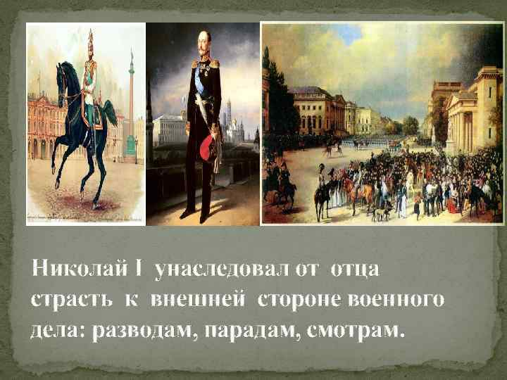 Николай I унаследовал от отца страсть к внешней стороне военного дела: разводам, парадам, смотрам.