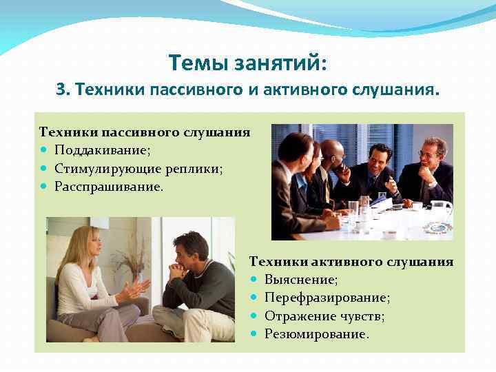 Темы занятий: 3. Техники пассивного и активного слушания. Техники пассивного слушания Поддакивание; Стимулирующие реплики;