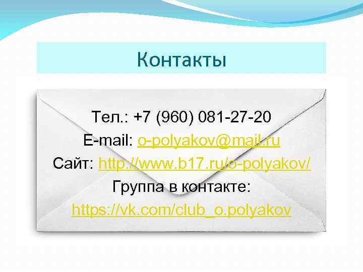 Контакты Тел. : +7 (960) 081 -27 -20 E-mail: o-polyakov@mail. ru Сайт: http: //www.