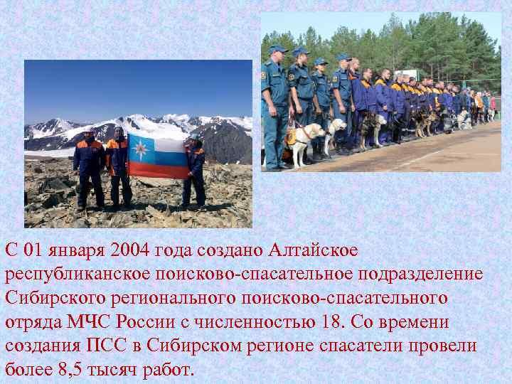 С 01 января 2004 года создано Алтайское республиканское поисково-спасательное подразделение Сибирского регионального поисково-спасательного отряда