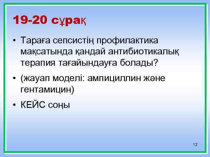 19 -20 сұрақ • Тараға сепсистің профилактика мақсатында қандай антибиотикалық терапия тағайындауға болады? •