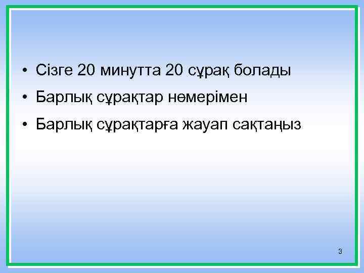 • Сізге 20 минутта 20 сұрақ болады • Барлық сұрақтар нөмерімен • Барлық