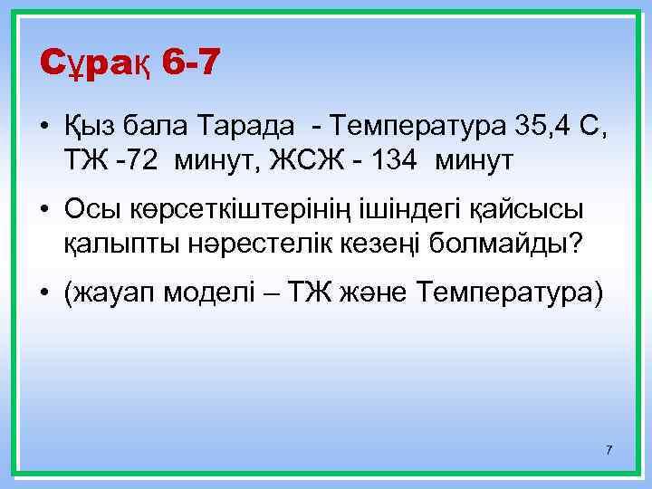 Сұрақ 6 -7 • Қыз бала Тарада - Температура 35, 4 С, ТЖ -72