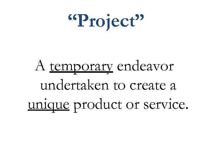 """""""Project"""" A temporary endeavor undertaken to create a unique product or service."""