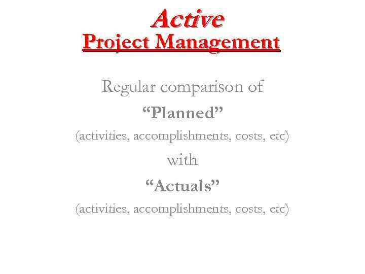 """Active Project Management Regular comparison of """"Planned"""" (activities, accomplishments, costs, etc) with """"Actuals"""" (activities,"""
