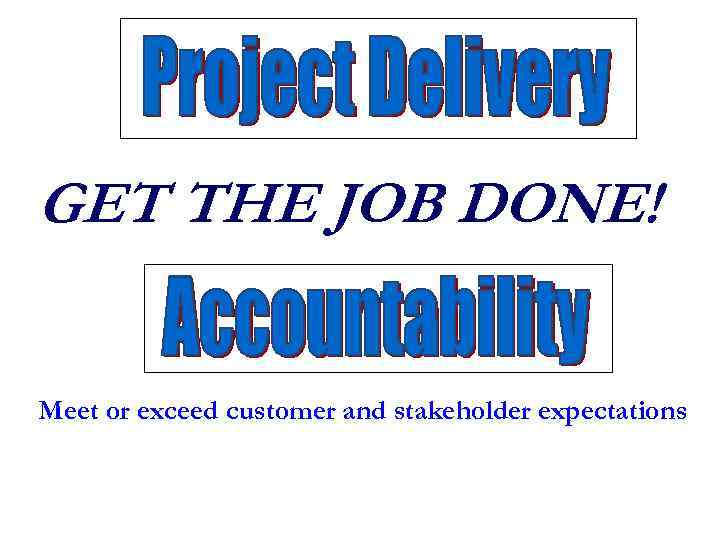 GET THE JOB DONE! Meet or exceed customer and stakeholder expectations