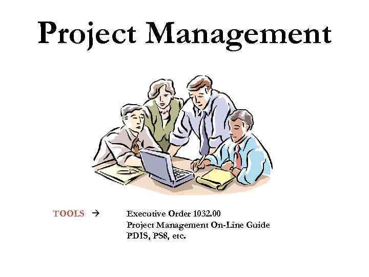 Project Management TOOLS Executive Order 1032. 00 Project Management On-Line Guide PDIS, PS 8,