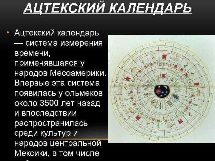 АЦТЕКСКИЙ КАЛЕНДАРЬ • Ацтекский календарь — система измерения времени, применявшаяся у народов Месоамерики. Впервые