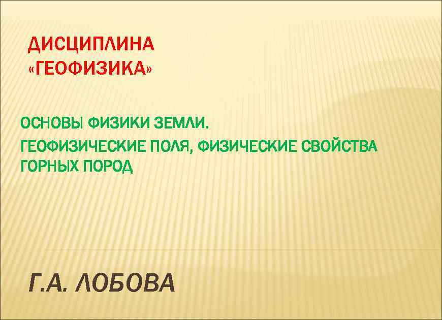 ДИСЦИПЛИНА «ГЕОФИЗИКА» ОСНОВЫ ФИЗИКИ ЗЕМЛИ. ГЕОФИЗИЧЕСКИЕ ПОЛЯ, ФИЗИЧЕСКИЕ СВОЙСТВА ГОРНЫХ ПОРОД Г. А. ЛОБОВА