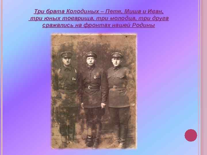 Три брата Колодиных – Петя, Миша и Иван, три юных товарища, три молодца, три