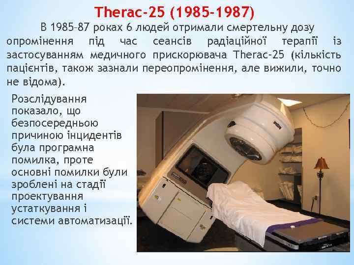 Therac-25 (1985 -1987) В 1985– 87 роках 6 людей отримали смертельну дозу опромінення під