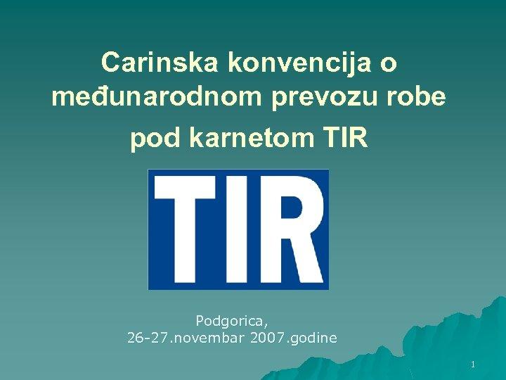 Carinska konvencija o međunarodnom prevozu robe pod karnetom TIR Podgorica, 26 -27. novembar 2007.